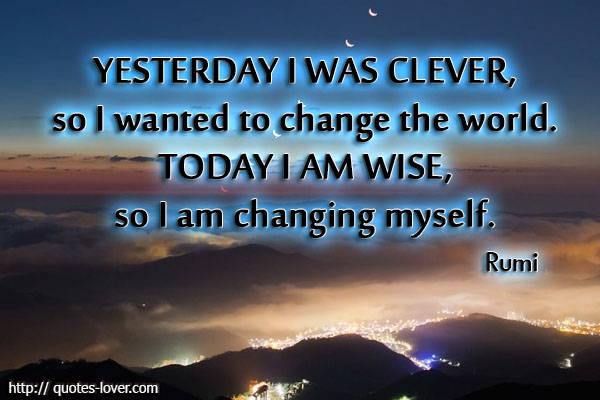 Yesterday-I-was-clever-so-I-wanted-to-change-the-world.-Today-I-am-wise-so-I-am-changing-myself